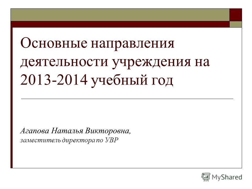 Основные направления деятельности учреждения на 2013-2014 учебный год Агапова Наталья Викторовна, заместитель директора по УВР