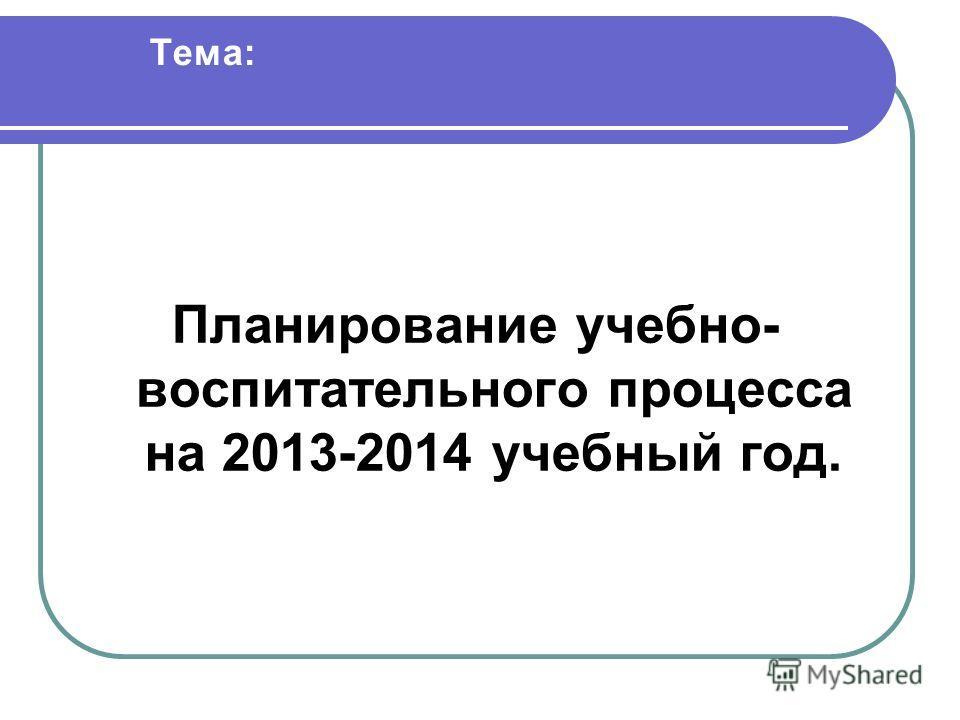 Тема: Планирование учебно- воспитательного процесса на 2013-2014 учебный год.