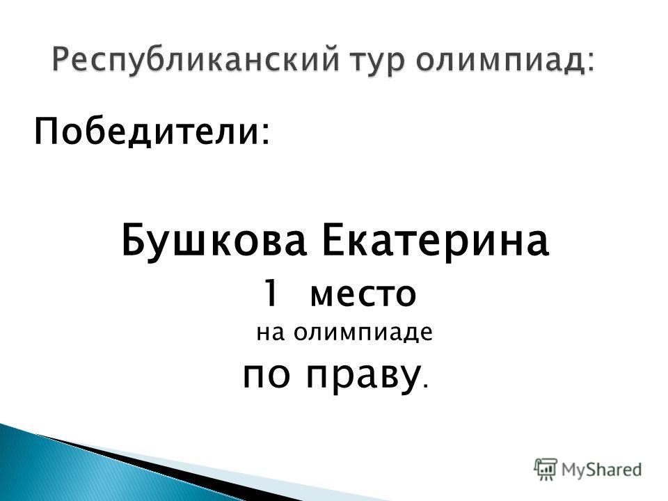 Победители: Бушкова Екатерина 1 место на олимпиаде по праву.