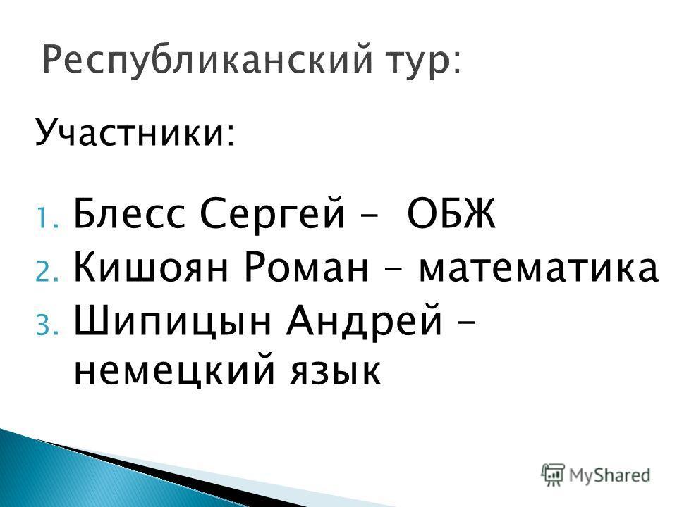 Участники: 1. Блесс Сергей – ОБЖ 2. Кишоян Роман – математика 3. Шипицын Андрей – немецкий язык