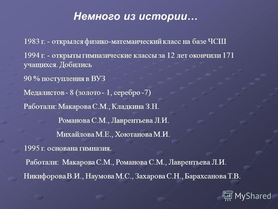 Немного из истории… 1983 г. - открылся физико-матемаический класс на базе ЧСШ 1994 г. - открыты гимназические классы за 12 лет окончили 171 учащихся. Добились 90 % поступления в ВУЗ Медалистов - 8 (золото - 1, серебро -7) Работали: Макарова С.М., Кла