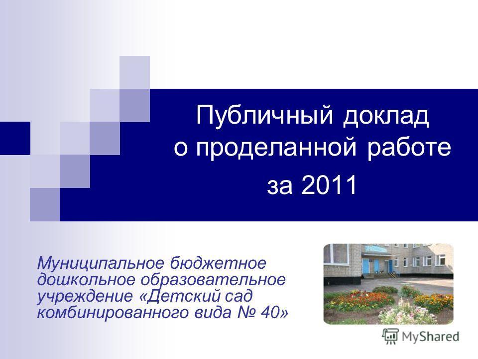 Публичный доклад о проделанной работе за 2011 Муниципальное бюджетное дошкольное образовательное учреждение «Детский сад комбинированного вида 40»
