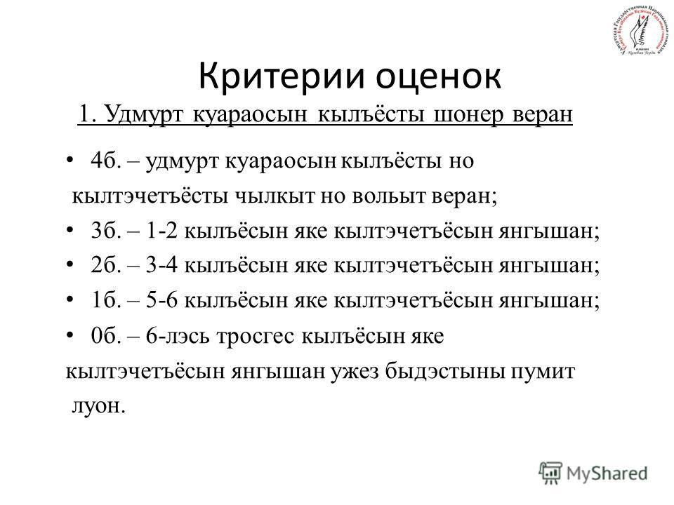 Критерии оценок 4б. – удмурт куараосын кылъёсты но кылтэчетъёсты чылкыт но вольыт веран; 3б. – 1-2 кылъёсын яке кылтэчетъёсын янгышан; 2б. – 3-4 кылъёсын яке кылтэчетъёсын янгышан; 1б. – 5-6 кылъёсын яке кылтэчетъёсын янгышан; 0б. – 6-лэсь тросгес кы