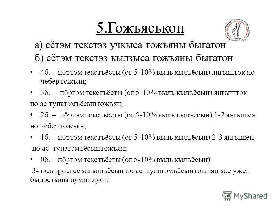 5.Гожъяськон 4б. – п ӧ ртэм текстъёсты (ог 5-10% выль кылъёсын) янгыштэк но чебер гожъян; 3б. – п ӧ ртэм текстъёсты (ог 5-10% выль кылъёсын) янгыштэк но ас тупатэмъёсын гожъян; 2б. – п ӧ ртэм текстъёсты (ог 5-10% выль кылъёсын) 1-2 янгышен но чебер г