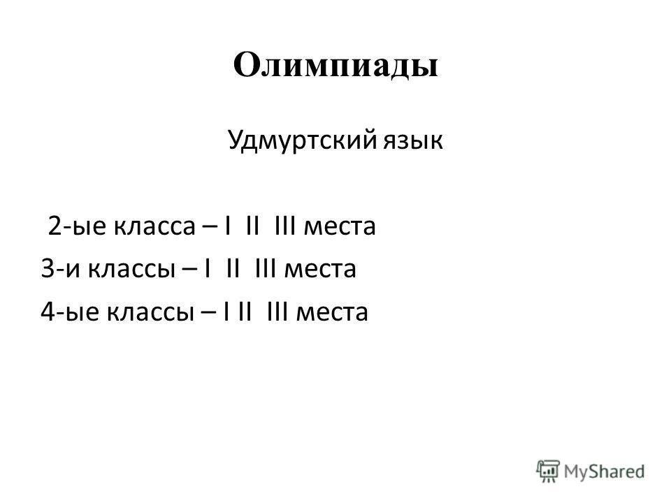 Олимпиады Удмуртский язык 2-ые класса – I II III места 3-и классы – I II III места 4-ые классы – I II III места