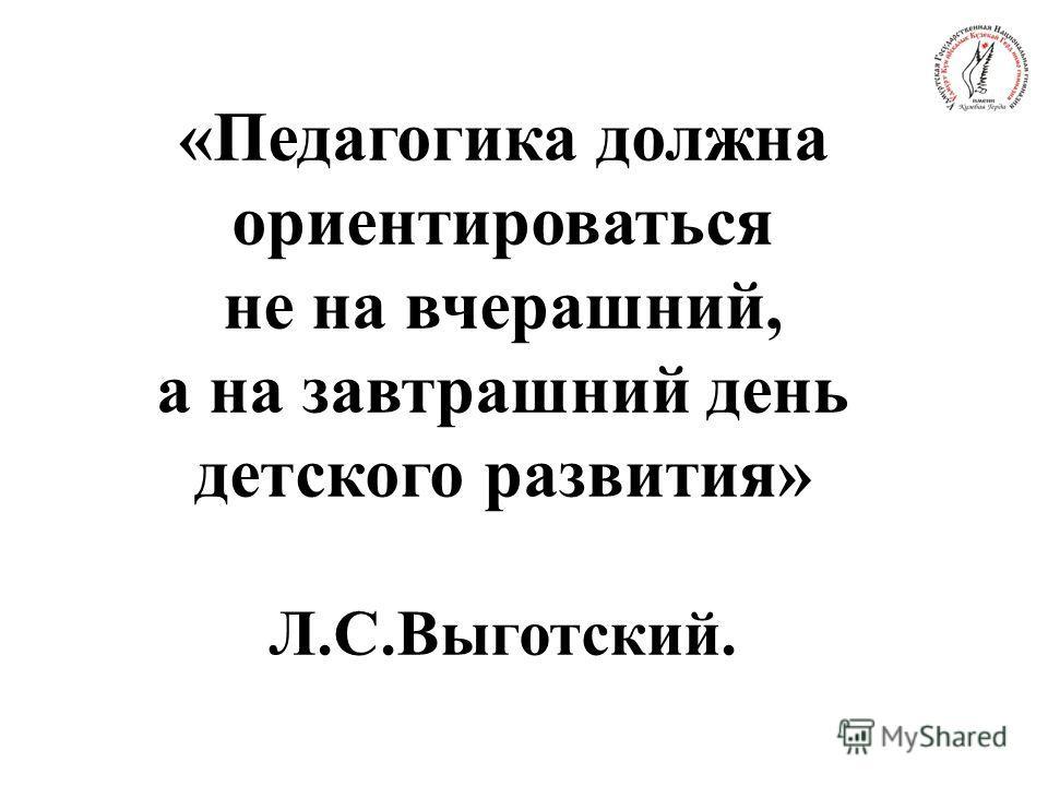 «Педагогика должна ориентироваться не на вчерашний, а на завтрашний день детского развития» Л.С.Выготский.
