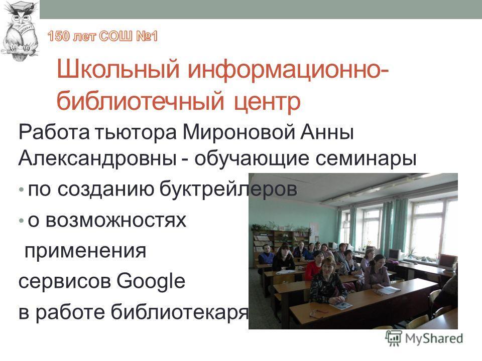 Школьный информационно- библиотечный центр Работа тьютора Мироновой Анны Александровны - обучающие семинары по созданию буктрейлеров о возможностях применения сервисов Google в работе библиотекаря