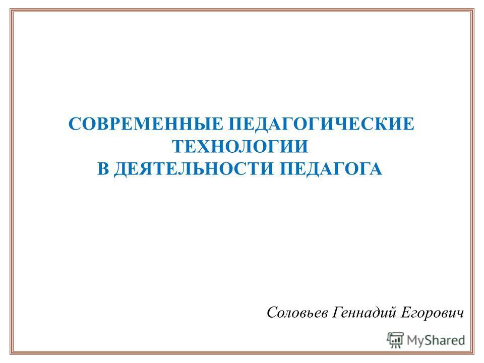 СОВРЕМЕННЫЕ ПЕДАГОГИЧЕСКИЕ ТЕХНОЛОГИИ В ДЕЯТЕЛЬНОСТИ ПЕДАГОГА Соловьев Геннадий Егорович