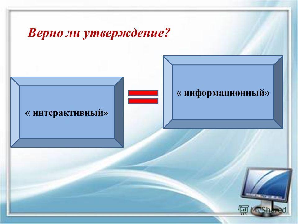 « интерактивный» « информационный» Верно ли утверждение?