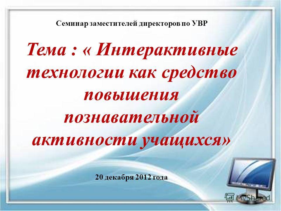 Семинар заместителей директоров по УВР Тема : « Интерактивные технологии как средство повышения познавательной активности учащихся» 20 декабря 2012 года