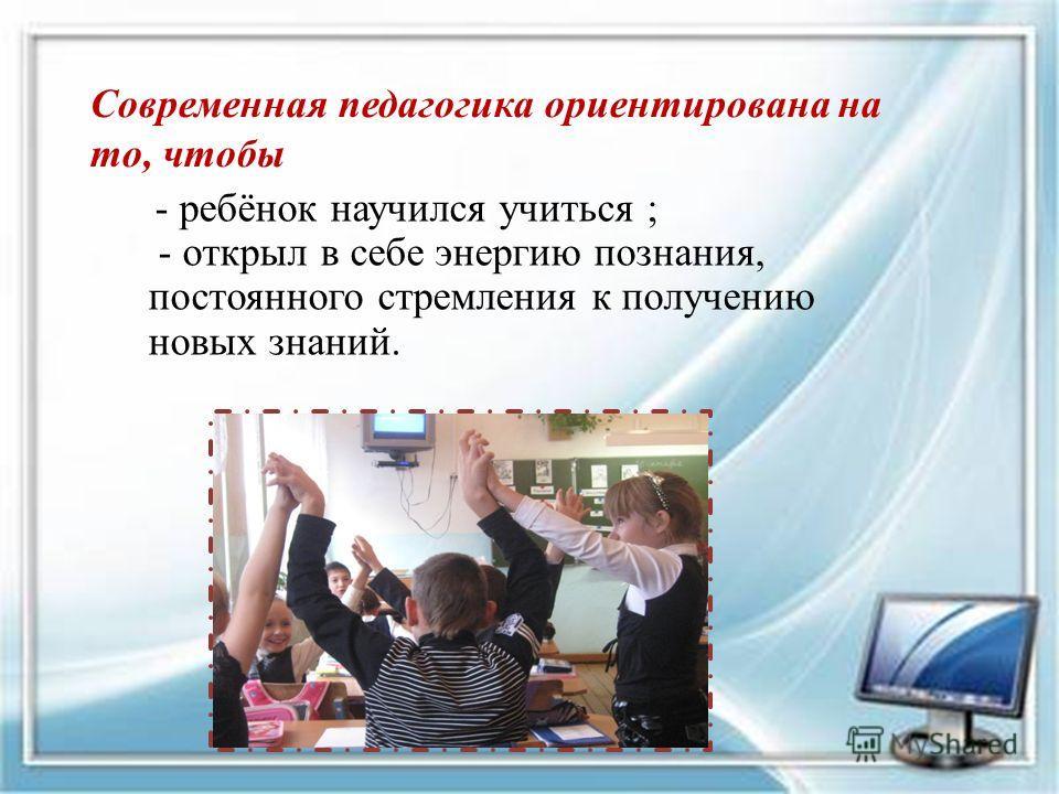 - ребёнок научился учиться ; - открыл в себе энергию познания, постоянного стремления к получению новых знаний. Современная педагогика ориентирована на то, чтобы