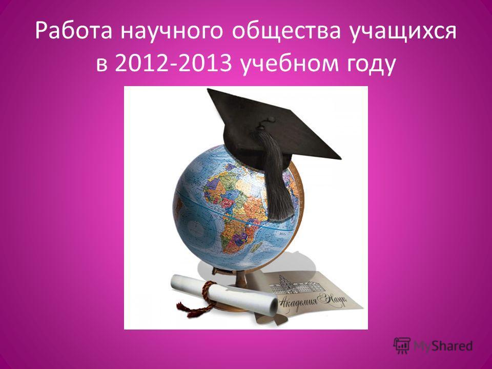 Работа научного общества учащихся в 2012-2013 учебном году