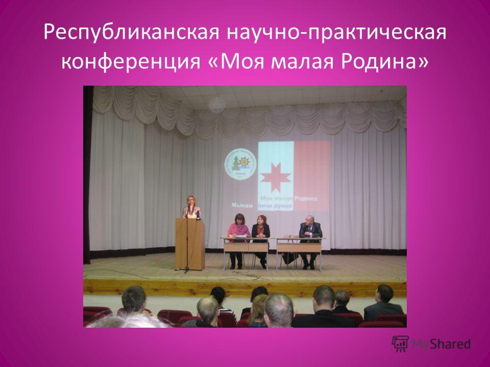 Республиканская научно-практическая конференция «Моя малая Родина»