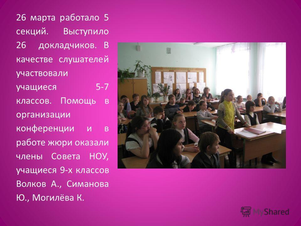 26 марта работало 5 секций. Выступило 26 докладчиков. В качестве слушателей участвовали учащиеся 5-7 классов. Помощь в организации конференции и в работе жюри оказали члены Совета НОУ, учащиеся 9-х классов Волков А., Симанова Ю., Могилёва К.