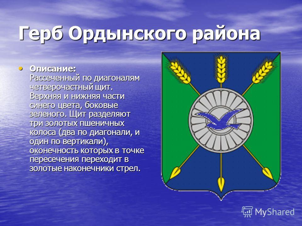 Герб Ордынского района Описание: Рассеченный по диагоналям четверочастный щит. Верхняя и нижняя части синего цвета, боковые зеленого. Щит разделяют три золотых пшеничных колоса (два по диагонали, и один по вертикали), оконечность которых в точке пере