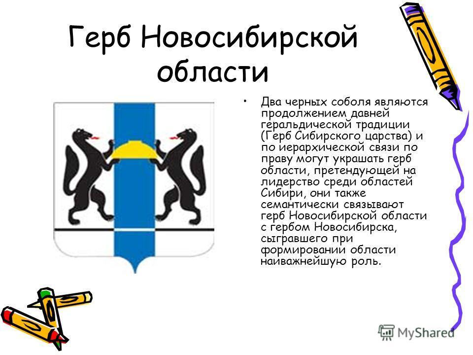 Два черных соболя являются продолжением давней геральдической традиции (Герб Сибирского царства) и по иерархической связи по праву могут украшать герб области, претендующей на лидерство среди областей Сибири, они также семантически связывают герб Нов