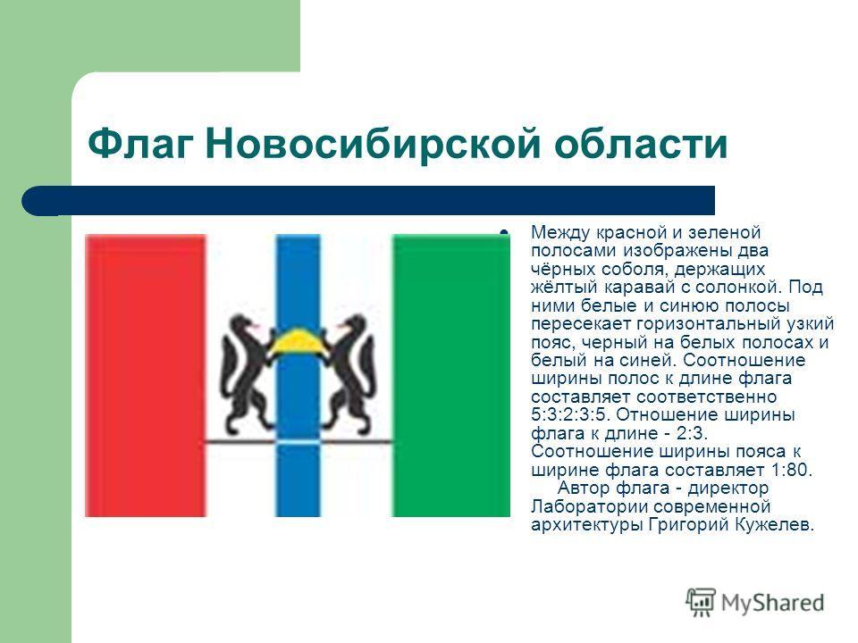 Флаг Новосибирской области Между красной и зеленой полосами изображены два чёрных соболя, держащих жёлтый каравай с солонкой. Под ними белые и синюю полосы пересекает горизонтальный узкий пояс, черный на белых полосах и белый на синей. Соотношение ши