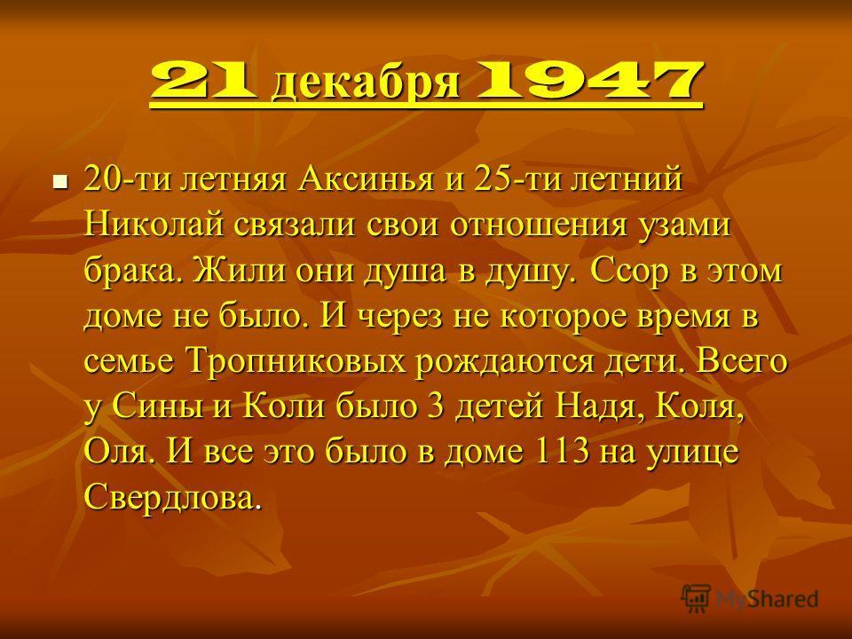21 декабря 1947 20-ти летняя Аксинья и 25-ти летний Николай связали свои отношения узами брака. Жили они душа в душу. Ссор в этом доме не было. И через не которое время в семье Тропниковых рождаются дети. Всего у Сины и Коли было 3 детей Надя, Коля,