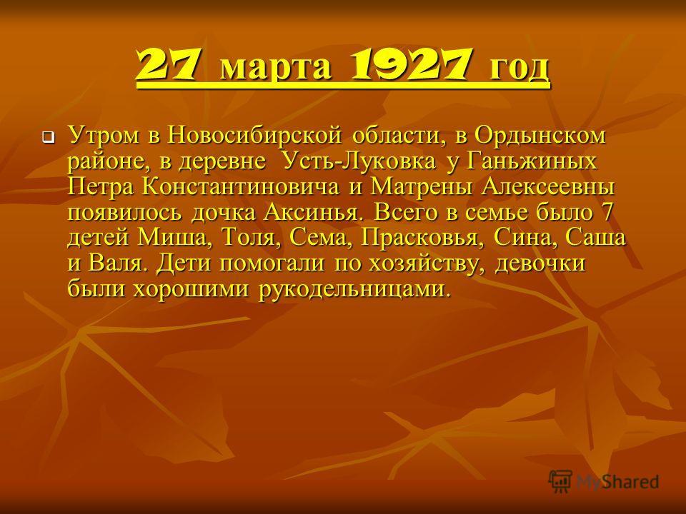 27 марта 1927 год Утром в Новосибирской области, в Ордынском районе, в деревне Усть-Луковка у Ганьжиных Петра Константиновича и Матрены Алексеевны появилось дочка Аксинья. Всего в семье было 7 детей Миша, Толя, Сема, Прасковья, Сина, Саша и Валя. Дет