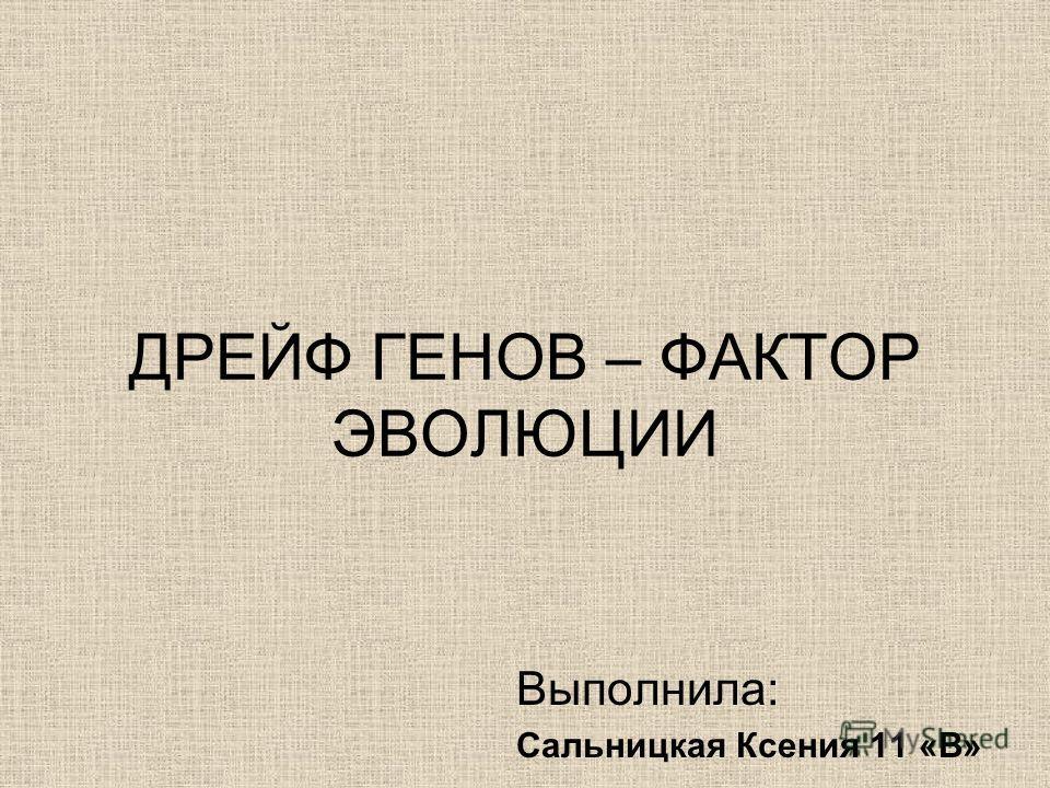 ДРЕЙФ ГЕНОВ – ФАКТОР ЭВОЛЮЦИИ Выполнила: Сальницкая Ксения 11 «В»