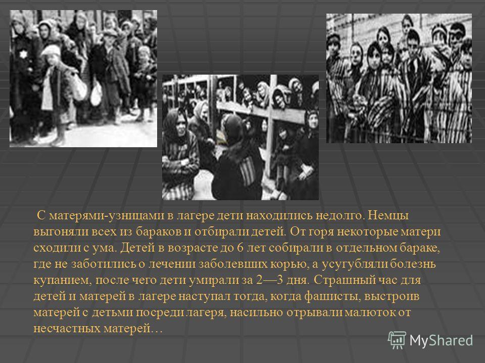 С матерями-узницами в лагере дети находились недолго. Немцы выгоняли всех из бараков и отбирали детей. От горя некоторые матери сходили с ума. Детей в возрасте до 6 лет собирали в отдельном бараке, где не заботились о лечении заболевших корью, а усуг