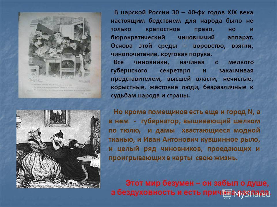 В царской России 30 – 40-фх годов XIX века настоящим бедствием для народа было не только крепостное право, но и бюрократический чиновничий аппарат. Основа этой среды – воровство, взятки, чинопочитание, круговая порука. Все чиновники, начиная с мелког