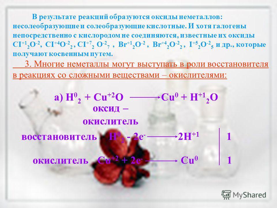 В результате реакций образуются оксиды неметаллов: несолеобразующие и солеобразующие кислотные. И хотя галогены непосредственно с кислородом не соединяются, известные их оксиды CI +1 2 O -2, CI +4 O -2 2, CI +7 2 O -2 7, Br +1 2 O -2, Br +4 2 O -2 2,