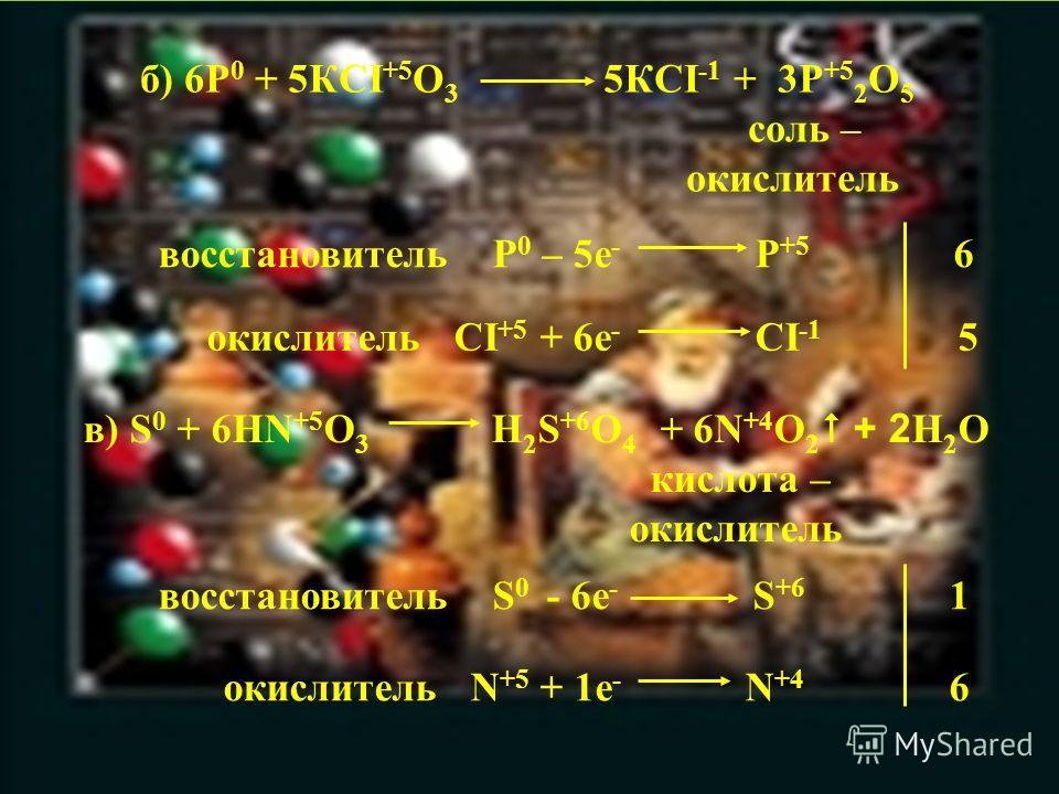 б) 6P 0 + 5КCI +5 О 3 5КCI -1 + 3P +5 2 О 5 соль – окислитель восстановитель P 0 – 5е - P +5 6 окислитель CI +5 + 6е - CI -1 5 в) S 0 + 6НN +5 О 3 Н 2 S +6 O 4 + 6N +4 O 2 + 2 H 2 O кислота – окислитель восстановитель S 0 - 6е - S +6 1 окислитель N +