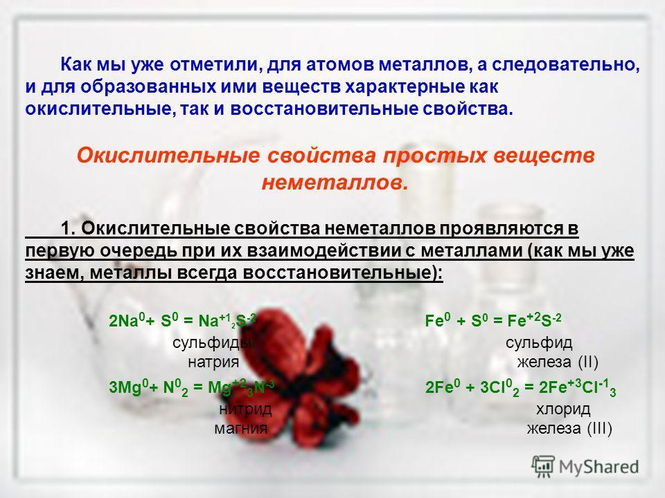 Как мы уже отметили, для атомов металлов, а следовательно, и для образованных ими веществ характерные как окислительные, так и восстановительные свойства. Окислительные свойства простых веществ неметаллов. 1. Окислительные свойства неметаллов проявля