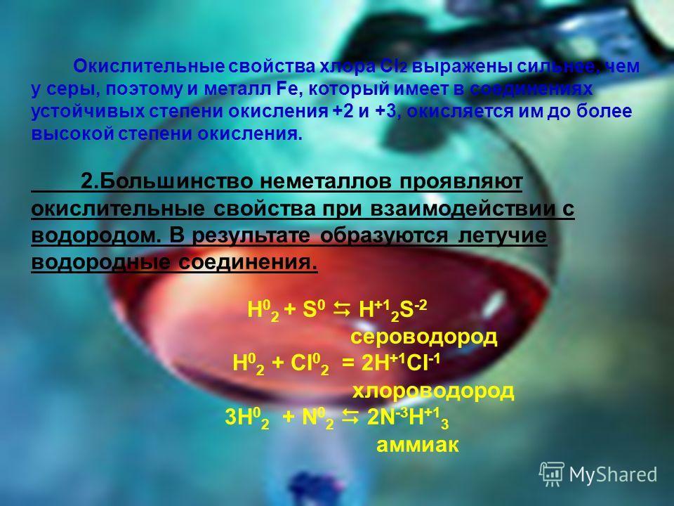 Окислительные свойства хлора CI 2 выражены сильнее, чем у серы, поэтому и металл Fe, который имеет в соединениях устойчивых степени окисления +2 и +3, окисляется им до более высокой степени окисления. 2.Большинство неметаллов проявляют окислительные