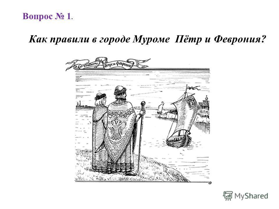 Как правили в городе Муроме Пётр и Феврония? Вопрос 1.