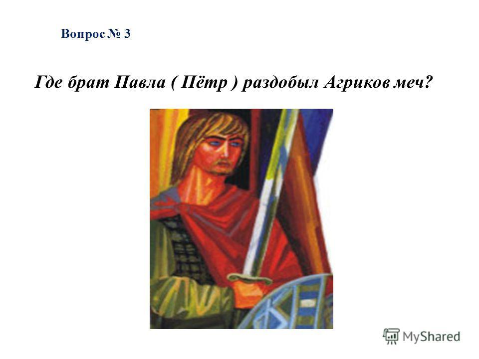 Вопрос 3 Где брат Павла ( Пётр ) раздобыл Агриков меч?