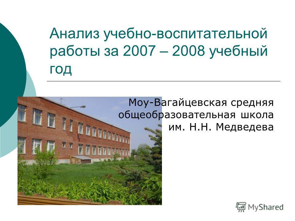 Анализ учебно-воспитательной работы за 2007 – 2008 учебный год Моу-Вагайцевская средняя общеобразовательная школа им. Н.Н. Медведева