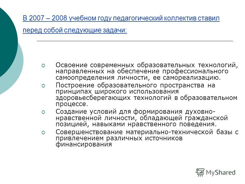 В 2007 – 2008 учебном году педагогический коллектив ставил перед собой следующие задачи: Освоение современных образовательных технологий, направленных на обеспечение профессионального самоопределения личности, ее самореализацию. Построение образовате