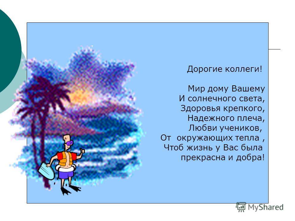 Дорогие коллеги! Мир дому Вашему И солнечного света, Здоровья крепкого, Надежного плеча, Любви учеников, От окружающих тепла, Чтоб жизнь у Вас была прекрасна и добра!