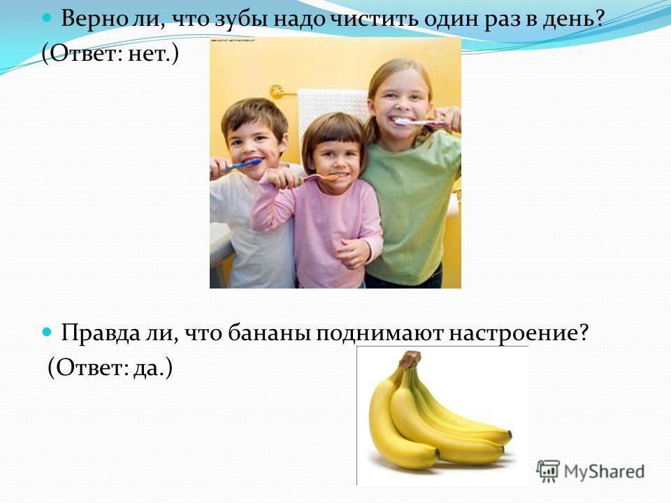 Верно ли, что зубы надо чистить один раз в день? (Ответ: нет.) Правда ли, что бананы поднимают настроение? (Ответ: да.)