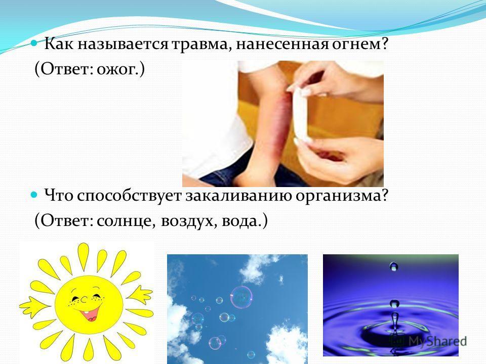 Как называется травма, нанесенная огнем? (Ответ: ожог.) Что способствует закаливанию организма? (Ответ: солнце, воздух, вода.)