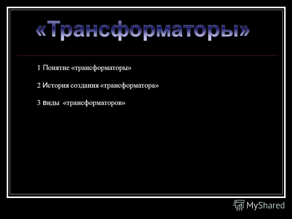 1 П онятие «трансформаторы» 2 И стория создания «трансформатора» 3 в иды «трансформаторов»