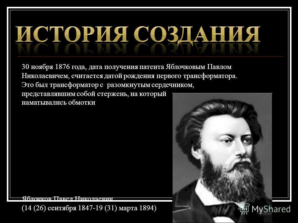 30 ноября 1876 года, дата получения патента Яблочковым Павлом Николаевичем, считается датой рождения первого трансформатора. Это был трансформатор с разомкнутым сердечником, представлявшим собой стержень, на который наматывались обмотки Яблочков Паве