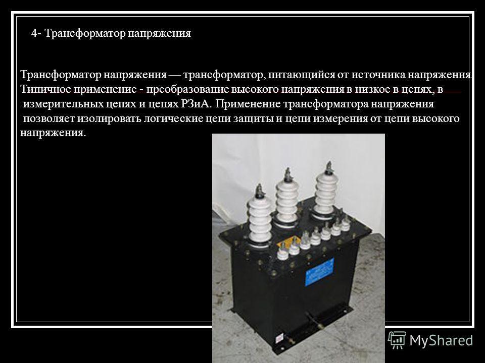 4- Трансформатор напряжения Трансформатор напряжения трансформатор, питающийся от источника напряжения. Типичное применение - преобразование высокого напряжения в низкое в цепях, в измерительных цепях и цепях РЗиА. Применение трансформатора напряжени