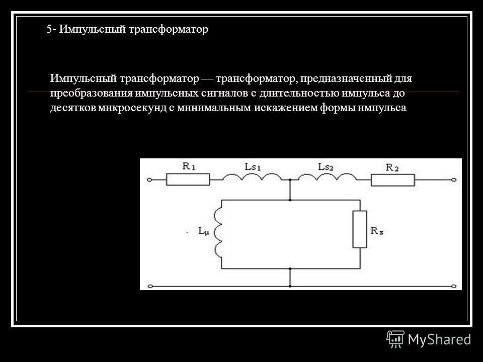 5- Импульсный трансформатор Импульсный трансформатор трансформатор, предназначенный для преобразования импульсных сигналов с длительностью импульса до десятков микросекунд с минимальным искажением формы импульса