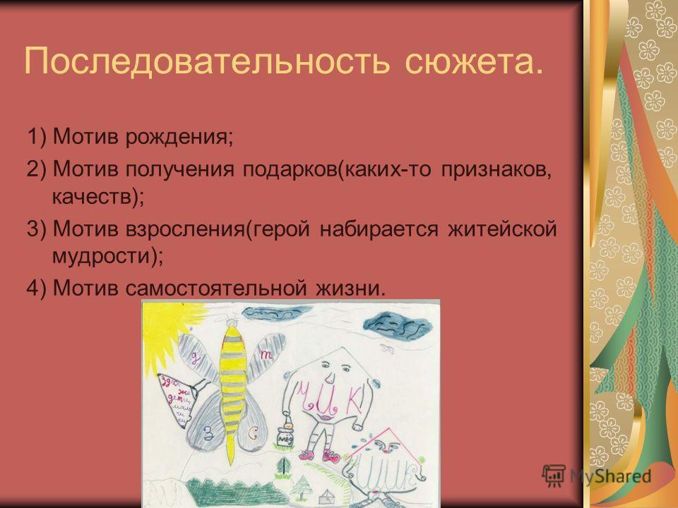 Последовательность сюжета. 1) Мотив рождения; 2) Мотив получения подарков(каких-то признаков, качеств); 3) Мотив взросления(герой набирается житейской мудрости); 4) Мотив самостоятельной жизни.