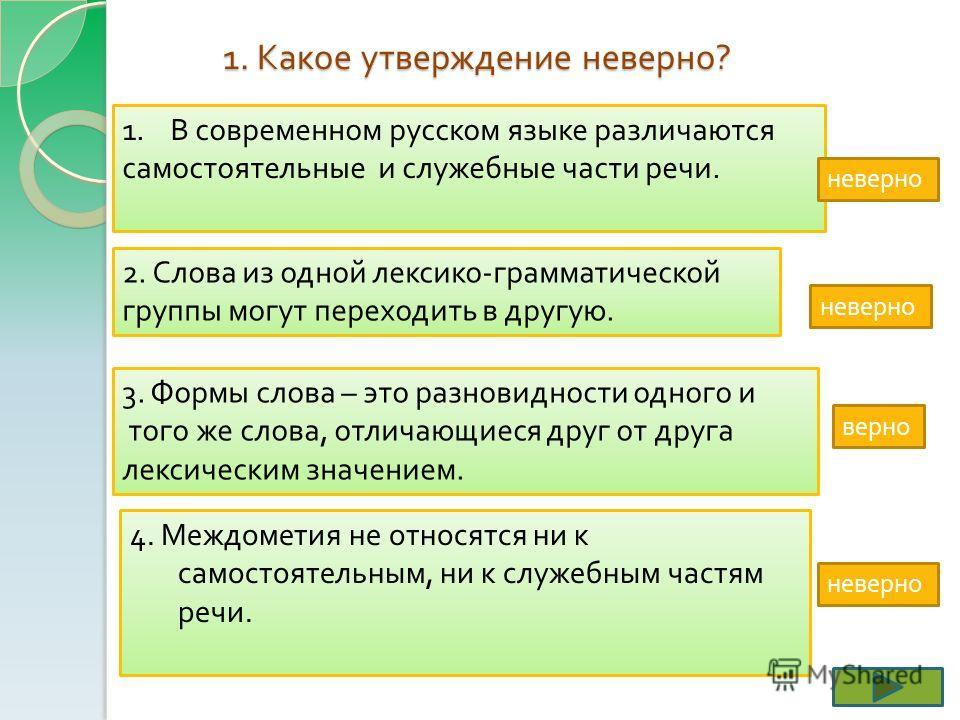 1. Какое утверждение неверно ? 1. В современном русском языке различаются В современном русском языке различаются самостоятельные и служебные части речи. 2. Слова из одной лексико - грамматической группы могут переходить в другую. 3. Формы слова – эт