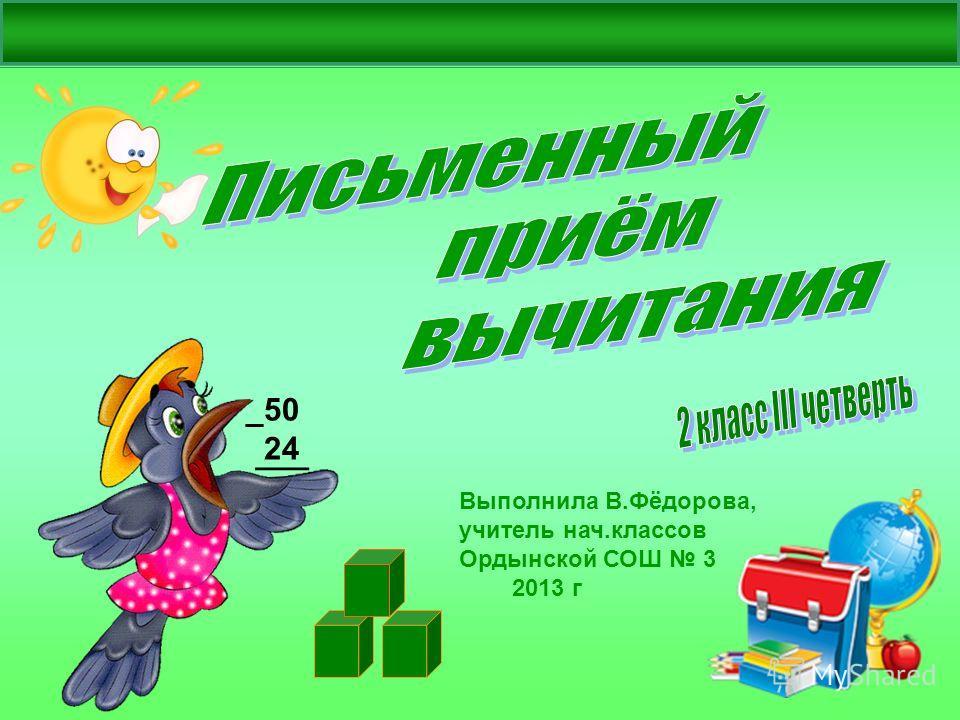 Выполнила В.Фёдорова, учитель нач.классов Ордынской СОШ 3 2013 г _50 24 ___