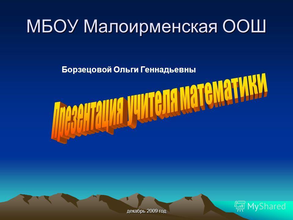декабрь 2009 год МБОУ Малоирменская ООШ Борзецовой Ольги Геннадьевны