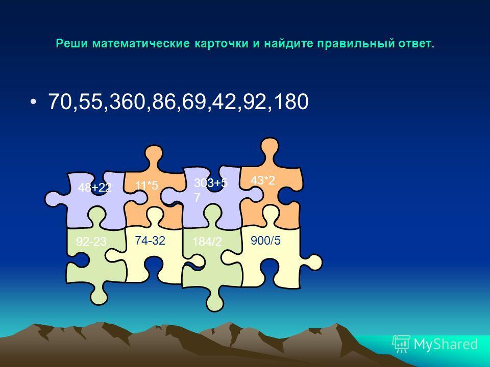 Реши математические карточки и найдите правильный ответ. 70,55,360,86,69,42,92,180 11*5 74-32 92-23 48+22 43*2 900/5 184/2 303+5 7
