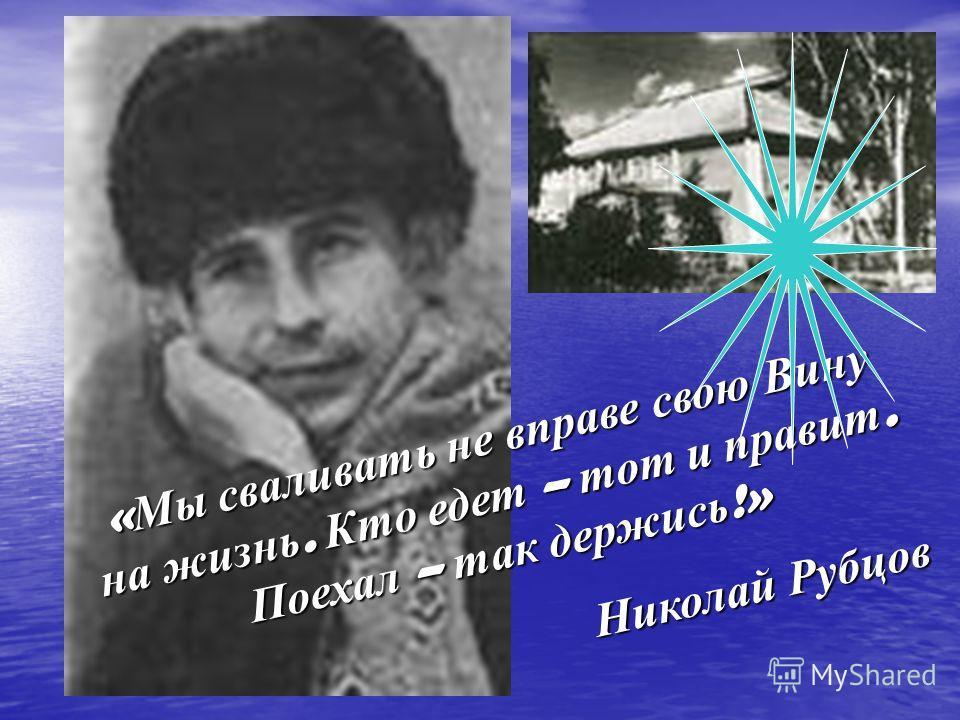 « Мы сваливать не вправе свою Вину на жизнь. Кто едет – тот и правит. Поехал – так держись !» Николай Рубцов