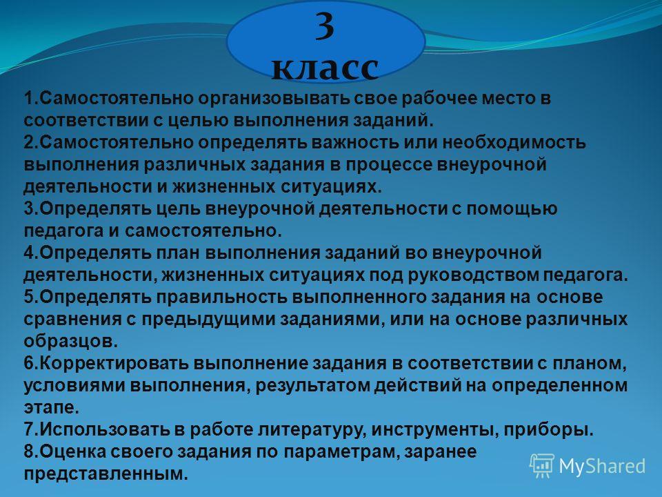 3 класс 1.Самостоятельно организовывать свое рабочее место в соответствии с целью выполнения заданий. 2.Самостоятельно определять важность или необходимость выполнения различных задания в процессе внеурочной деятельности и жизненных ситуациях. 3.Опре