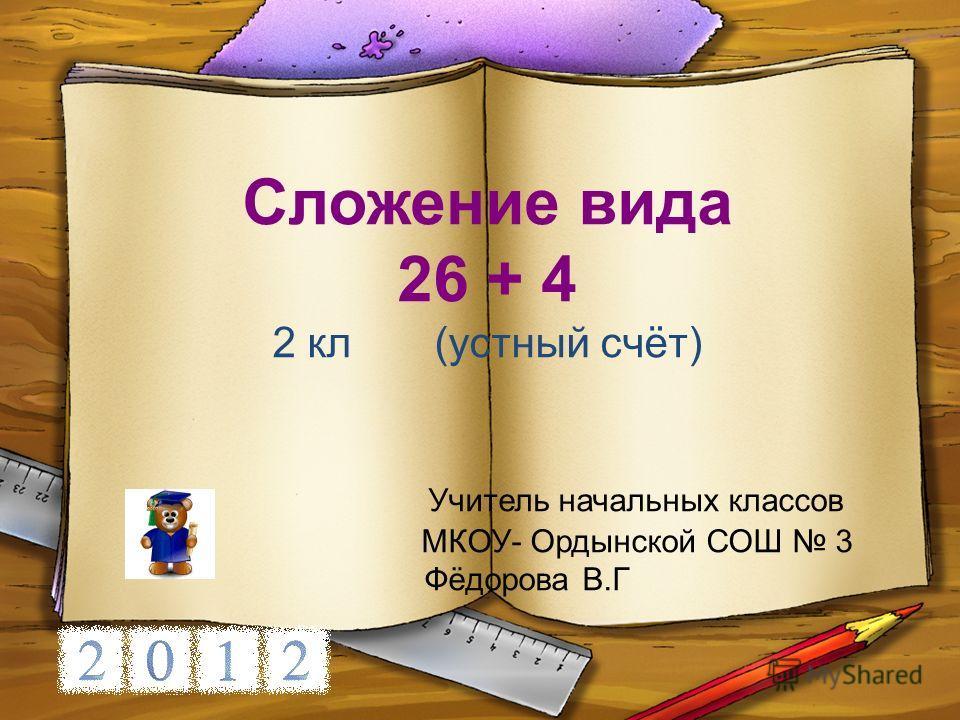 Сложение вида 26 + 4 2 кл (устный счёт) Учитель начальных классов МКОУ- Ордынской СОШ 3 Фёдорова В.Г