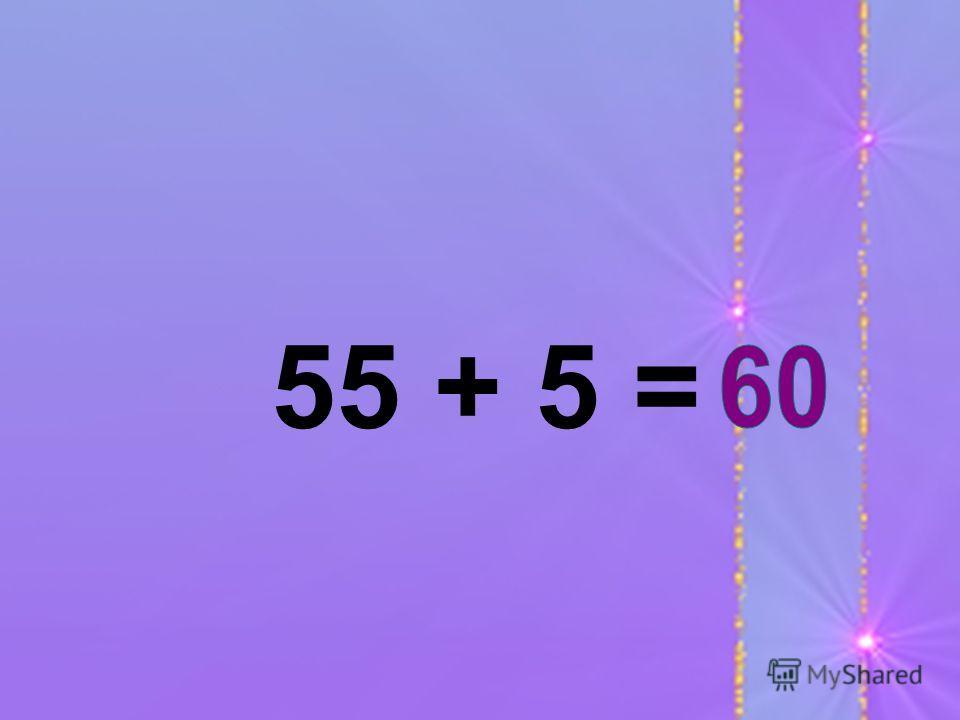 55 + 5 =